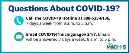 Questions about COVID-19? Call the COVID-19 Hotline at 888-535-6136, 7 days a week from 8 a.m. to 5 p.m. Email COVID19@michigan.gov 24 hours a day, 7 days a week. Emails will be answered 7 days a week, 8 a.m. to 5 p.m.